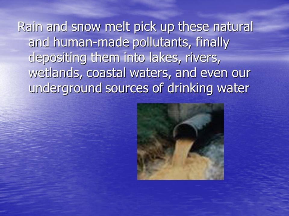 Rain and snow melt pick up these natural and human-made pollutants, finally depositing them into lakes, rivers, wetlands, coastal waters, and even our