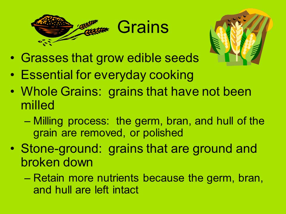 Grains Grasses that grow edible seeds Essential for everyday cooking Whole Grains: grains that have not been milled –Milling process: the germ, bran, and hull of the grain are removed, or polished Stone-ground: grains that are ground and broken down –Retain more nutrients because the germ, bran, and hull are left intact