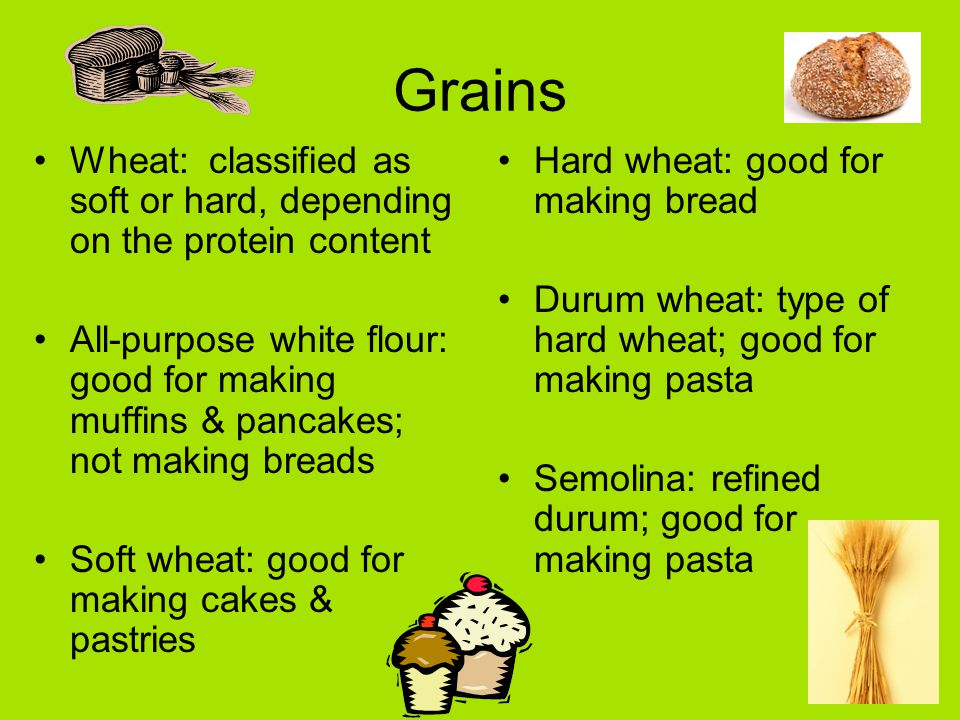 Grains Wheat: classified as soft or hard, depending on the protein content All-purpose white flour: good for making muffins & pancakes; not making breads Soft wheat: good for making cakes & pastries Hard wheat: good for making bread Durum wheat: type of hard wheat; good for making pasta Semolina: refined durum; good for making pasta