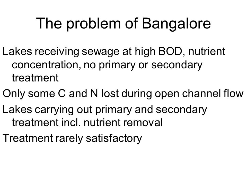 The problem of Bangalore Lakes receiving sewage at high BOD, nutrient concentration, no primary or secondary treatment Only some C and N lost during o