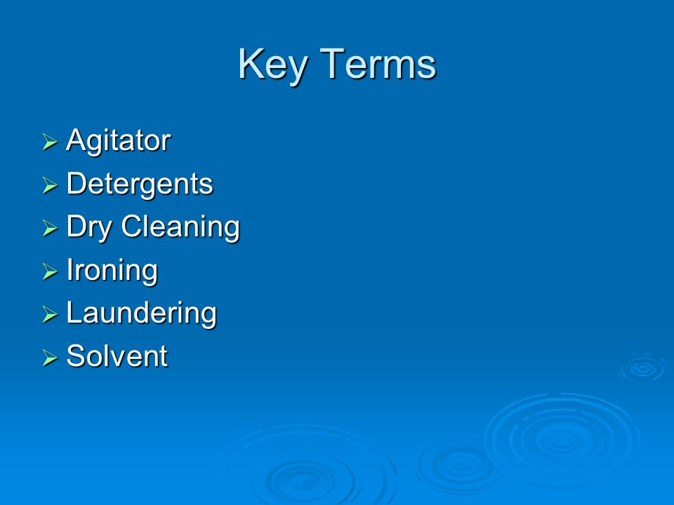 Key Terms  Agitator  Detergents  Dry Cleaning  Ironing  Laundering  Solvent