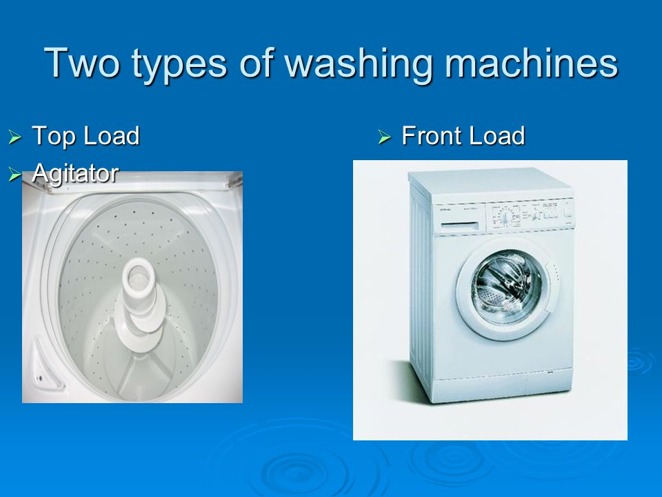 Two types of washing machines  Top Load  Agitator  Front Load