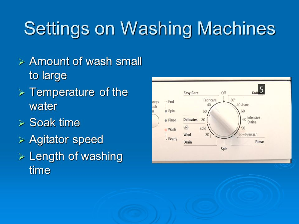 Settings on Washing Machines  Amount of wash small to large  Temperature of the water  Soak time  Agitator speed  Length of washing time
