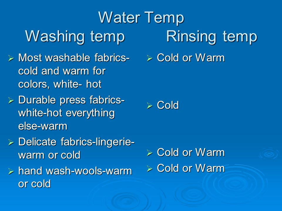 Water Temp Washing temp Rinsing temp  Most washable fabrics- cold and warm for colors, white- hot  Durable press fabrics- white-hot everything else-warm  Delicate fabrics-lingerie- warm or cold  hand wash-wools-warm or cold  Cold or Warm  Cold  Cold or Warm