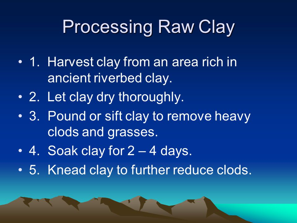 Processing Raw Clay 1. Harvest clay from an area rich in ancient riverbed clay.