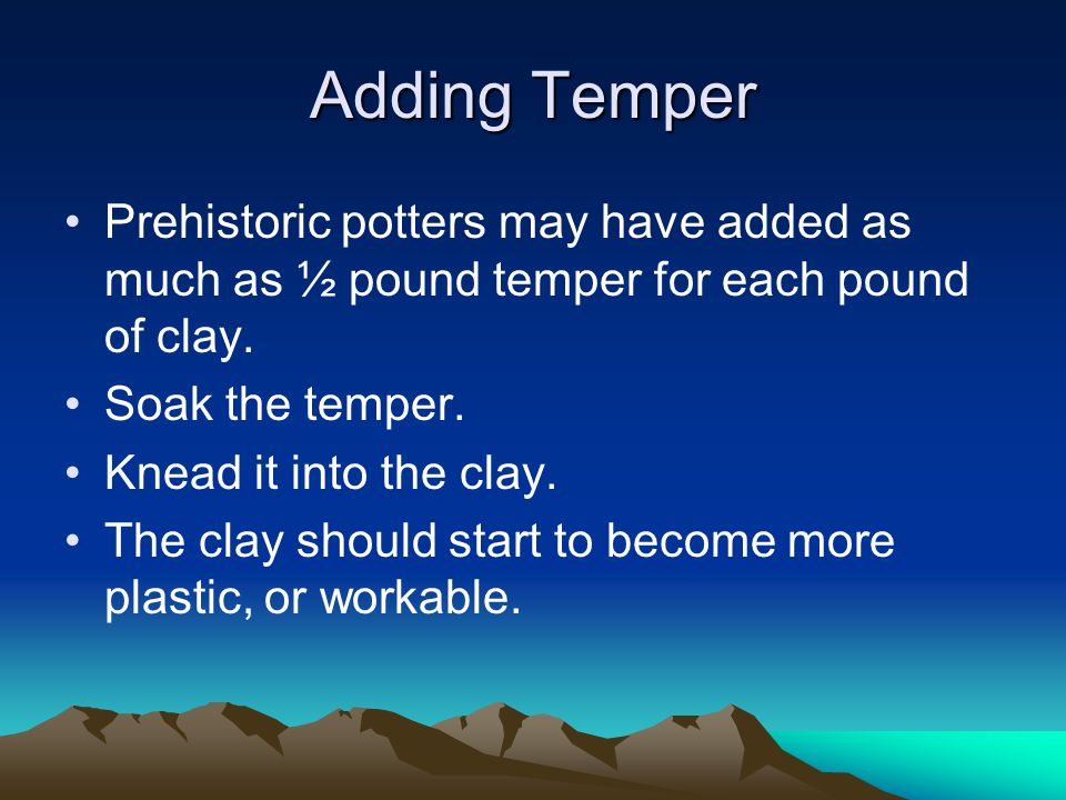 Adding Temper Prehistoric potters may have added as much as ½ pound temper for each pound of clay. Soak the temper. Knead it into the clay. The clay s