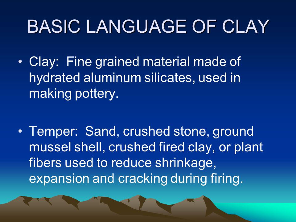 BASIC LANGUAGE OF CLAY Clay: Fine grained material made of hydrated aluminum silicates, used in making pottery.