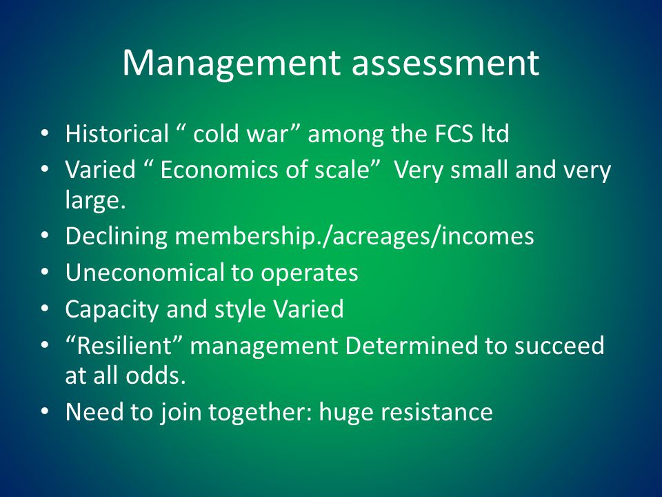 """Management assessment Historical """" cold war"""" among the FCS ltd Varied """" Economics of scale"""" Very small and very large. Declining membership./acreages/"""