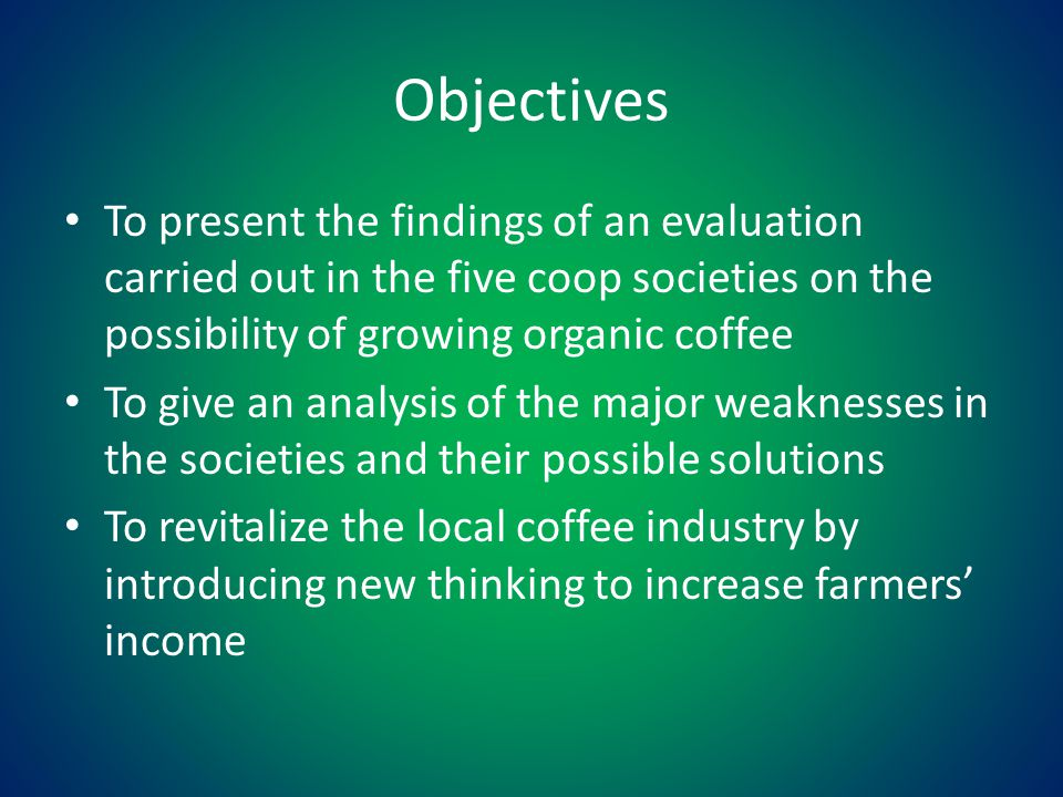 Objectives To present the findings of an evaluation carried out in the five coop societies on the possibility of growing organic coffee To give an analysis of the major weaknesses in the societies and their possible solutions To revitalize the local coffee industry by introducing new thinking to increase farmers' income