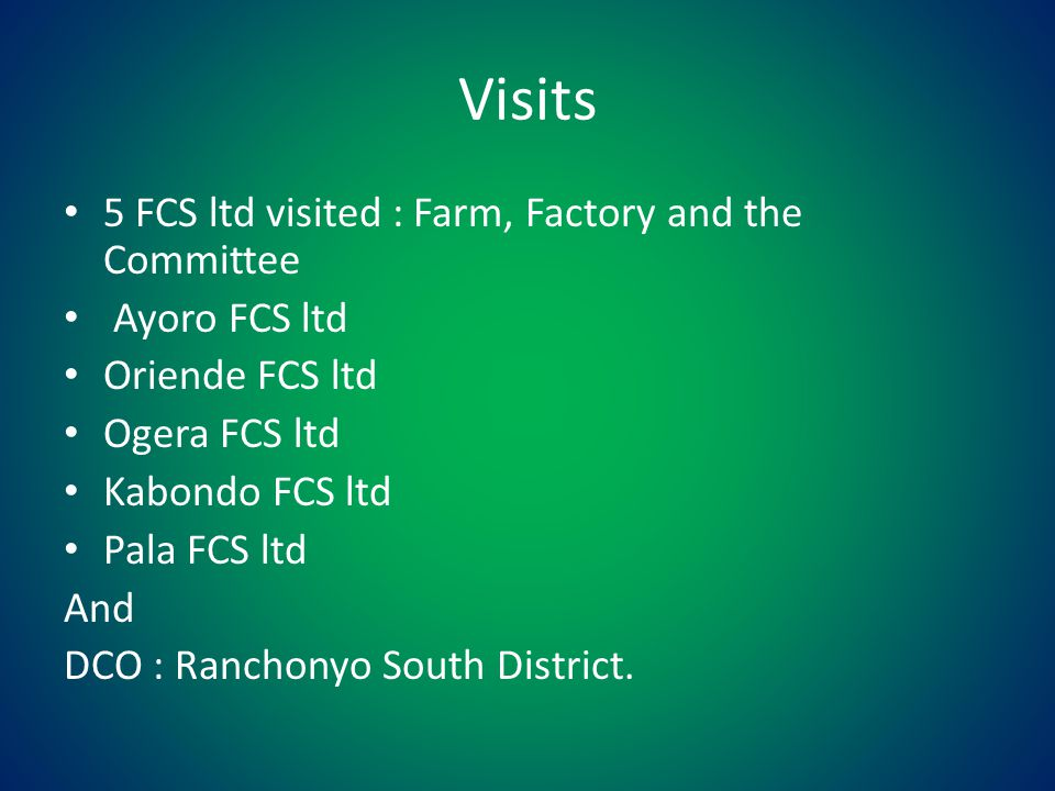Visits 5 FCS ltd visited : Farm, Factory and the Committee Ayoro FCS ltd Oriende FCS ltd Ogera FCS ltd Kabondo FCS ltd Pala FCS ltd And DCO : Ranchonyo South District.