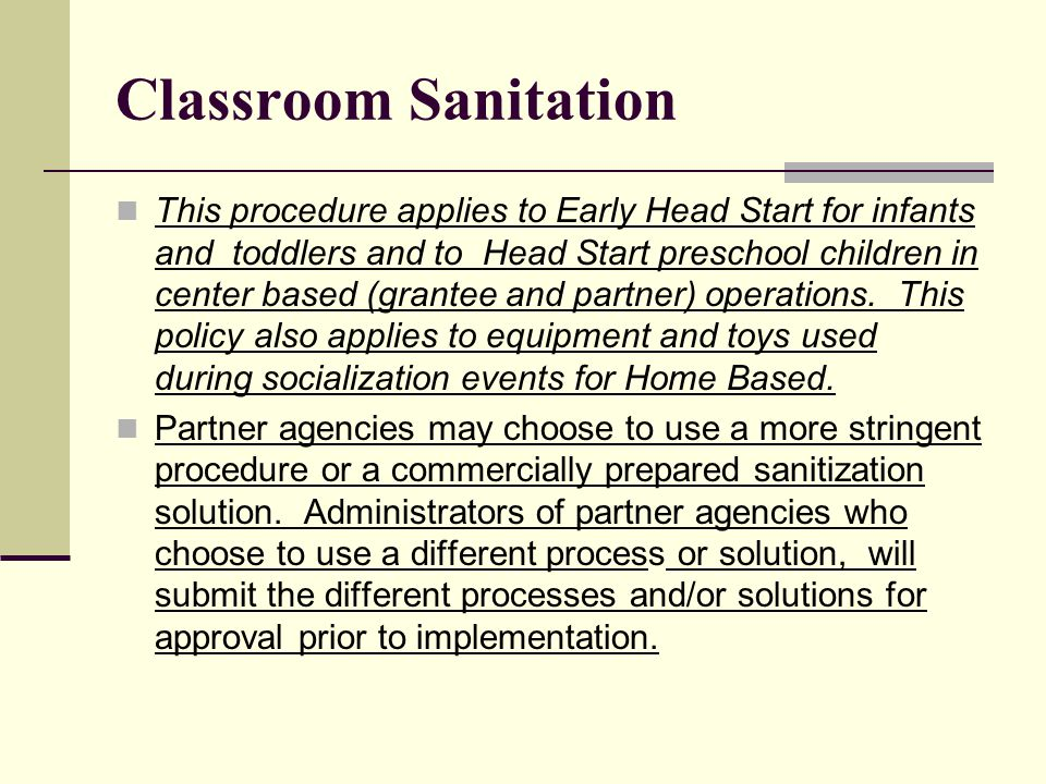 Classroom Sanitation This procedure applies to Early Head Start for infants and toddlers and to Head Start preschool children in center based (grantee and partner) operations.