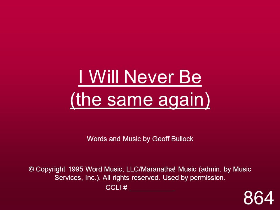 I Will Never Be (the same again) Words and Music by Geoff Bullock © Copyright 1995 Word Music, LLC/Maranatha! Music (admin. by Music Services, Inc.).