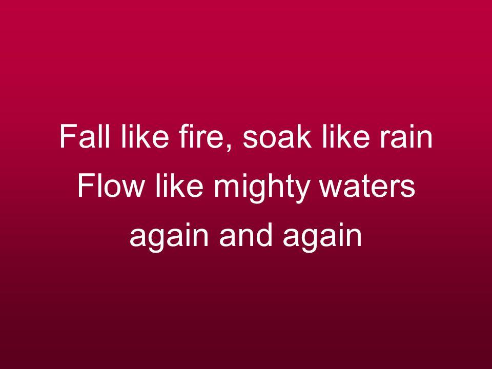 Fall like fire, soak like rain Flow like mighty waters again and again