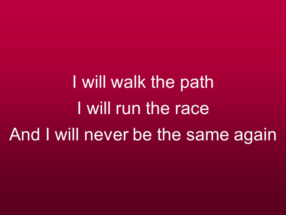 I will walk the path I will run the race And I will never be the same again