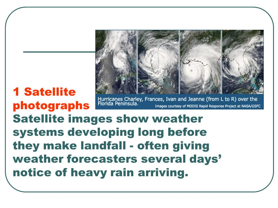 1 Satellite photographs Satellite images show weather systems developing long before they make landfall - often giving weather forecasters several days' notice of heavy rain arriving.