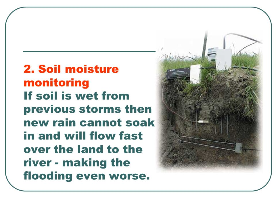 2. Soil moisture monitoring If soil is wet from previous storms then new rain cannot soak in and will flow fast over the land to the river - making th