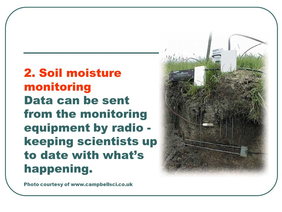 2. Soil moisture monitoring Data can be sent from the monitoring equipment by radio - keeping scientists up to date with what's happening. Photo court