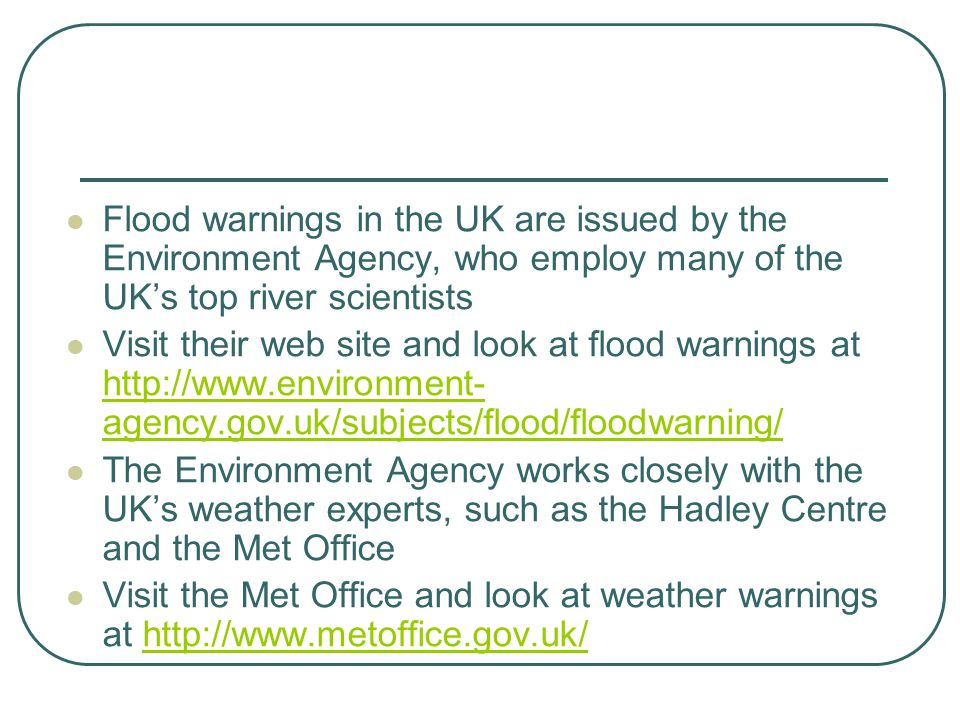 Flood warnings in the UK are issued by the Environment Agency, who employ many of the UK's top river scientists Visit their web site and look at flood warnings at http://www.environment- agency.gov.uk/subjects/flood/floodwarning/ http://www.environment- agency.gov.uk/subjects/flood/floodwarning/ The Environment Agency works closely with the UK's weather experts, such as the Hadley Centre and the Met Office Visit the Met Office and look at weather warnings at http://www.metoffice.gov.uk/http://www.metoffice.gov.uk/