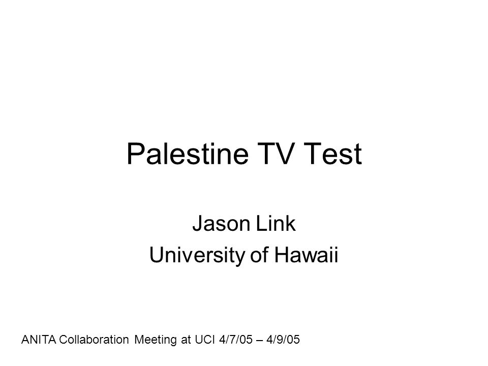 Palestine TV Test Jason Link University of Hawaii ANITA Collaboration Meeting at UCI 4/7/05 – 4/9/05