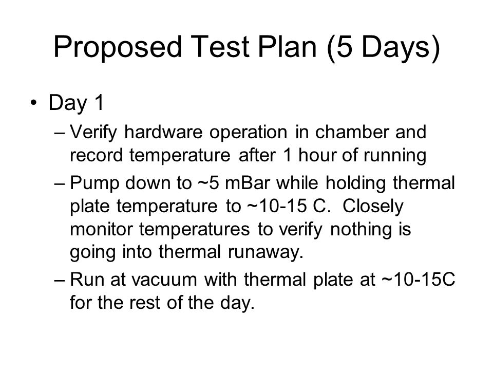 Proposed Test Plan (5 Days) Day 1 –Verify hardware operation in chamber and record temperature after 1 hour of running –Pump down to ~5 mBar while hol