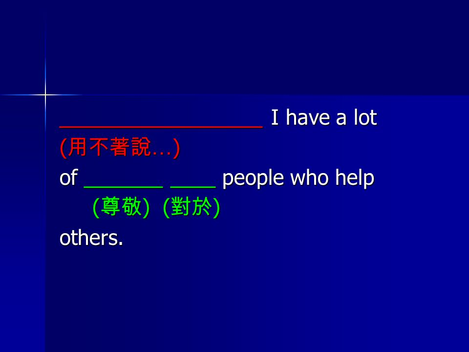 __________________ I have a lot ( 用不著說 … ) of _______ ____ people who help ( 尊敬 ) ( 對於 ) ( 尊敬 ) ( 對於 )others.