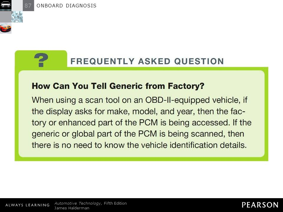 87 ONBOARD DIAGNOSIS Automotive Technology, Fifth Edition James Halderman © 2011 Pearson Education, Inc. All Rights Reserved FREQUENTLY ASKED QUESTION