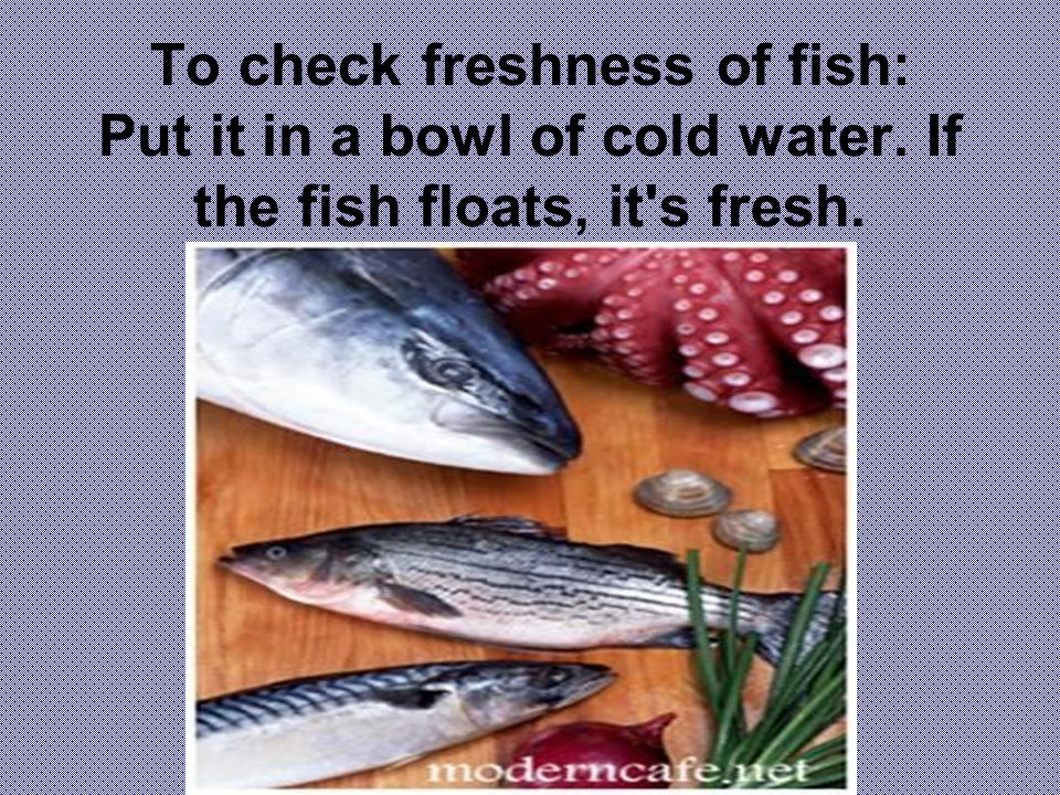 To check freshness of fish: Put it in a bowl of cold water. If the fish floats, it s fresh.