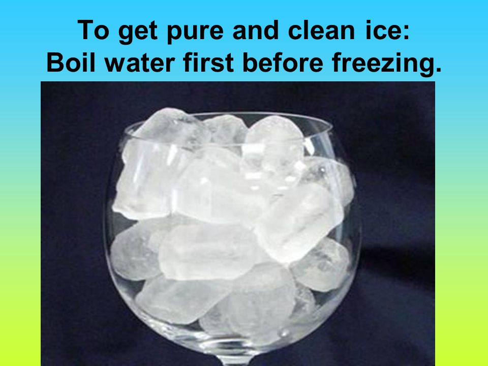 To get pure and clean ice: Boil water first before freezing.