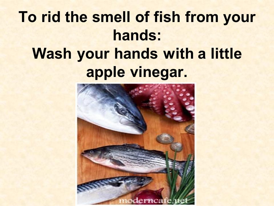 To rid the smell of fish from your hands: Wash your hands with a little apple vinegar.