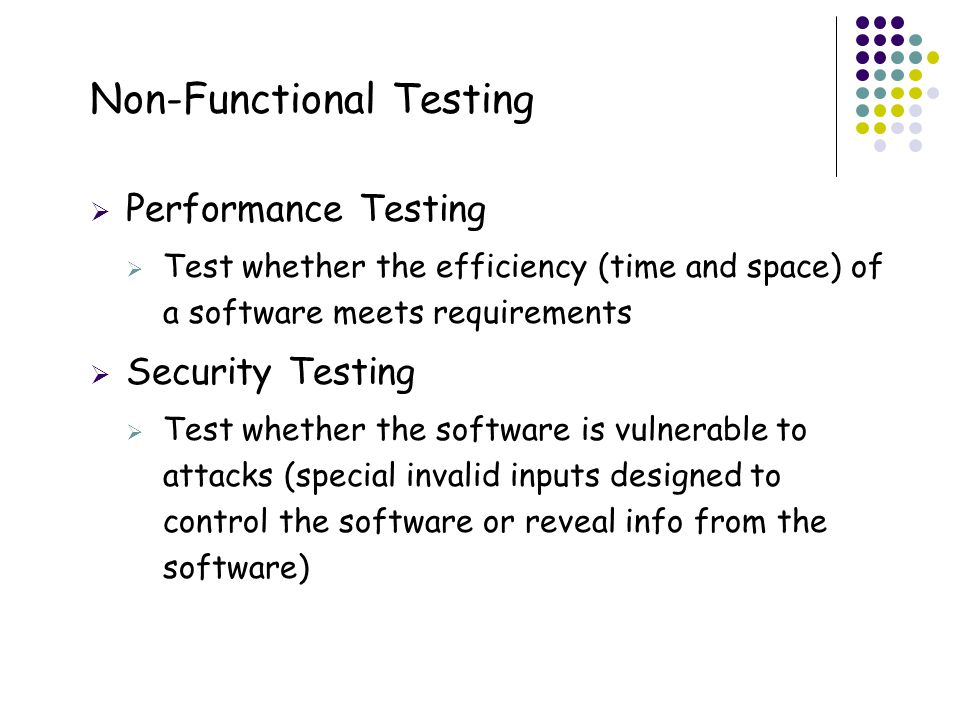 2  Performance Testing  Test whether the efficiency (time and space) of a software meets requirements  Security Testing  Test whether the software is vulnerable to attacks (special invalid inputs designed to control the software or reveal info from the software)