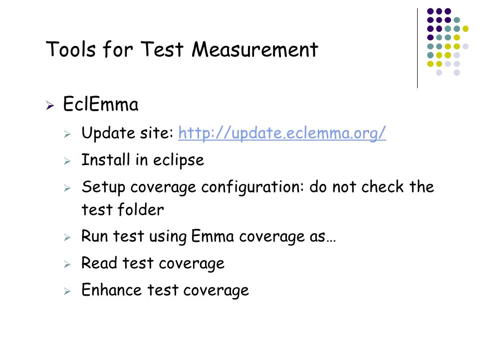 21 Tools for Test Measurement  EclEmma  Update site: http://update.eclemma.org/http://update.eclemma.org/  Install in eclipse  Setup coverage configuration: do not check the test folder  Run test using Emma coverage as…  Read test coverage  Enhance test coverage