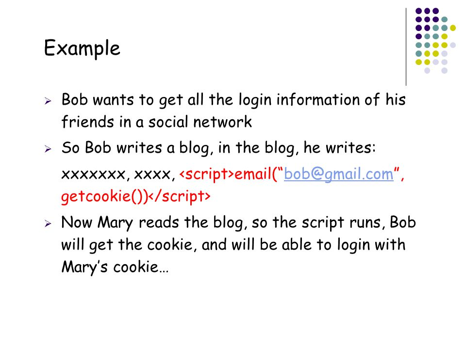 46 Example  Bob wants to get all the login information of his friends in a social network  So Bob writes a blog, in the blog, he writes: xxxxxxx, xxxx, email( bob@gmail.com , getcookie()) bob@gmail.com  Now Mary reads the blog, so the script runs, Bob will get the cookie, and will be able to login with Mary's cookie…