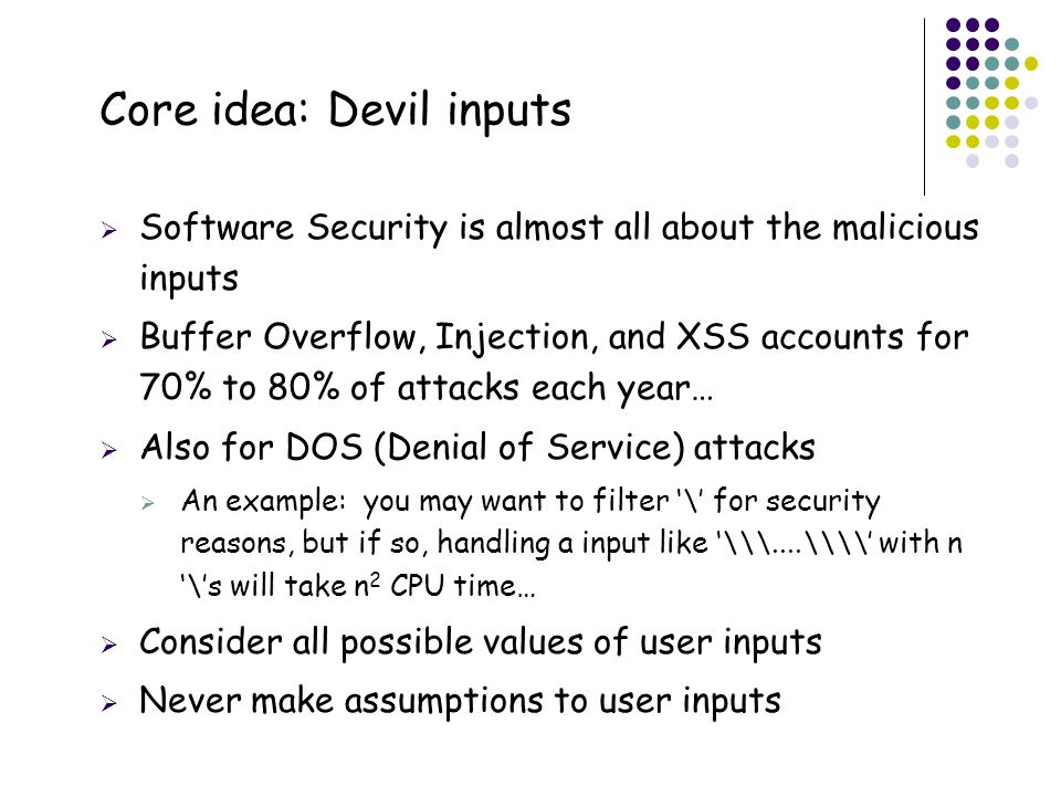 48 Core idea: Devil inputs  Software Security is almost all about the malicious inputs  Buffer Overflow, Injection, and XSS accounts for 70% to 80% of attacks each year…  Also for DOS (Denial of Service) attacks  An example: you may want to filter '\' for security reasons, but if so, handling a input like '\\\....\\\\' with n '\'s will take n 2 CPU time…  Consider all possible values of user inputs  Never make assumptions to user inputs