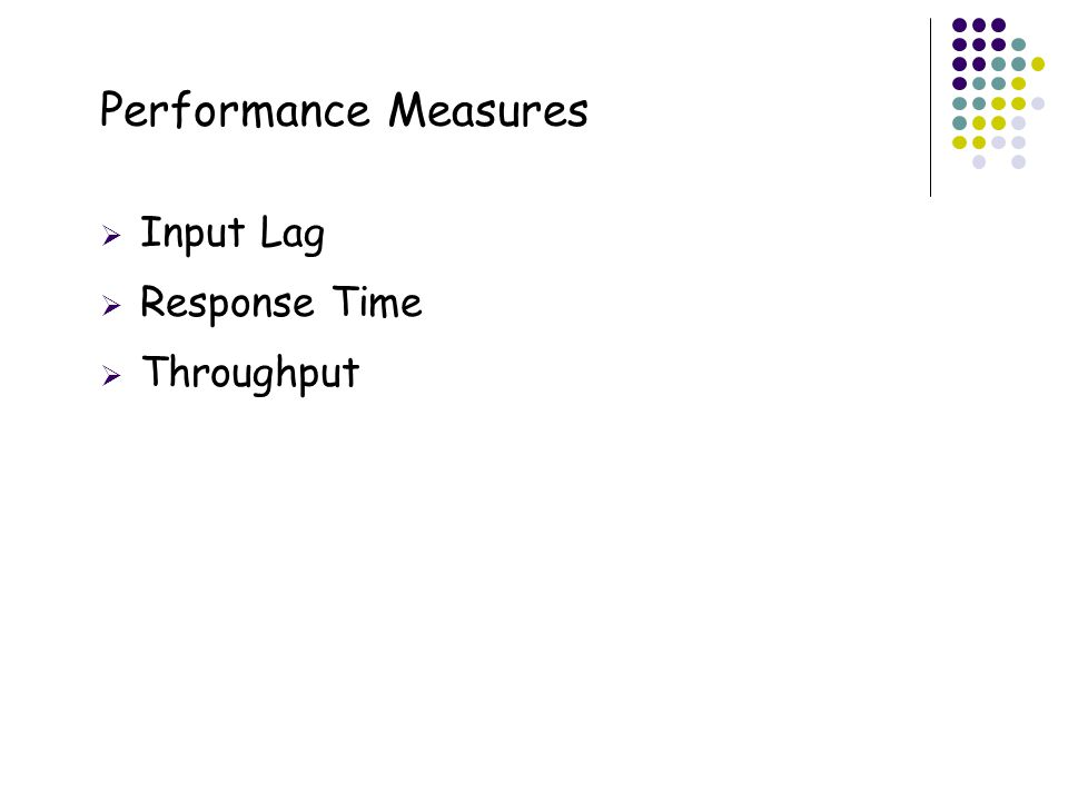 5 Performance Measures  Input Lag  Response Time  Throughput