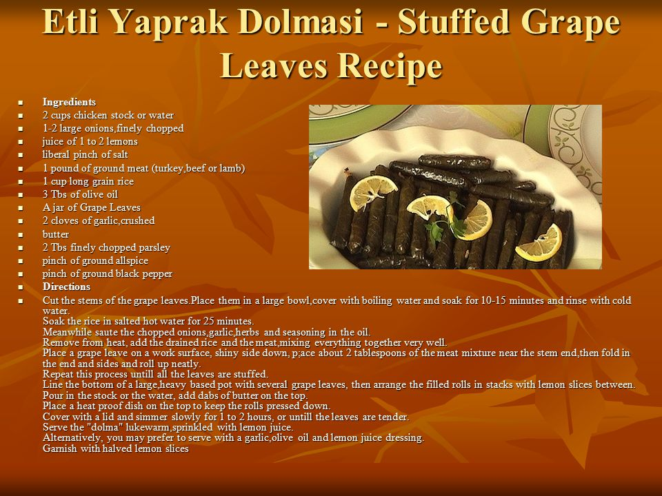 Etli Yaprak Dolmasi - Stuffed Grape Leaves Recipe Ingredients Ingredients 2 cups chicken stock or water 2 cups chicken stock or water 1-2 large onions,finely chopped 1-2 large onions,finely chopped juice of 1 to 2 lemons juice of 1 to 2 lemons liberal pinch of salt liberal pinch of salt 1 pound of ground meat (turkey,beef or lamb) 1 pound of ground meat (turkey,beef or lamb) 1 cup long grain rice 1 cup long grain rice 3 Tbs of olive oil 3 Tbs of olive oil A jar of Grape Leaves A jar of Grape Leaves 2 cloves of garlic,crushed 2 cloves of garlic,crushed butter butter 2 Tbs finely chopped parsley 2 Tbs finely chopped parsley pinch of ground allspice pinch of ground allspice pinch of ground black pepper pinch of ground black pepper Directions Directions Cut the stems of the grape leaves.Place them in a large bowl,cover with boiling water and soak for 10-15 minutes and rinse with cold water.