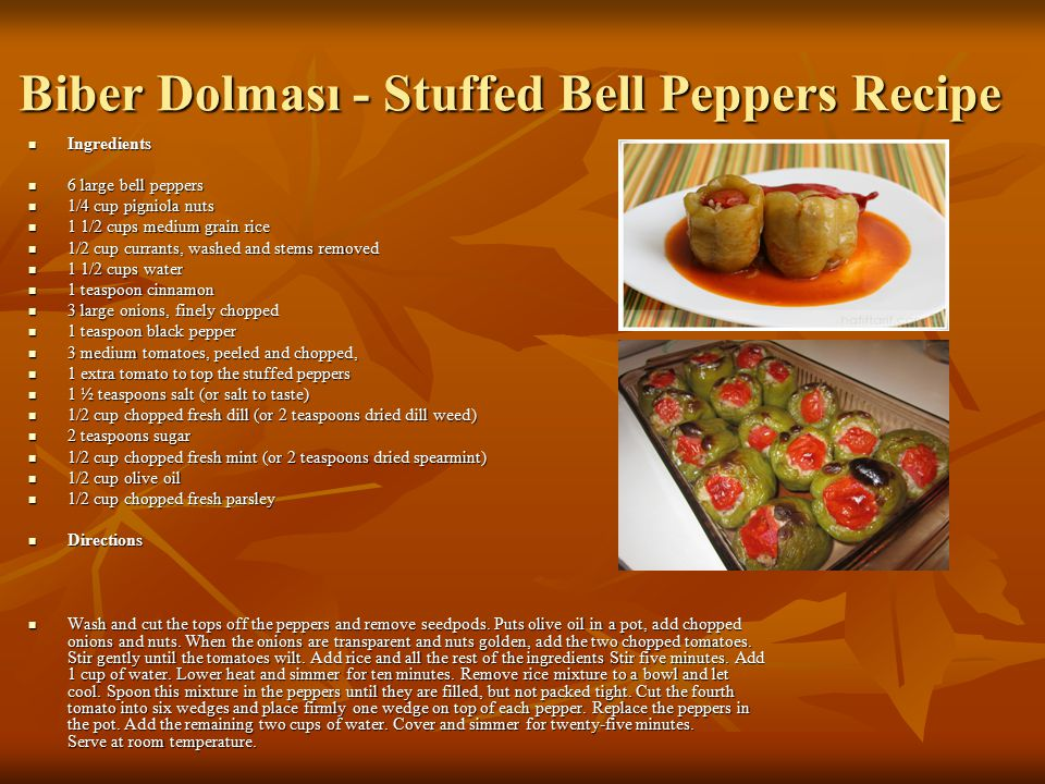 Biber Dolması - Stuffed Bell Peppers Recipe Ingredients Ingredients 6 large bell peppers 6 large bell peppers 1/4 cup pigniola nuts 1/4 cup pigniola nuts 1 1/2 cups medium grain rice 1 1/2 cups medium grain rice 1/2 cup currants, washed and stems removed 1/2 cup currants, washed and stems removed 1 1/2 cups water 1 1/2 cups water 1 teaspoon cinnamon 1 teaspoon cinnamon 3 large onions, finely chopped 3 large onions, finely chopped 1 teaspoon black pepper 1 teaspoon black pepper 3 medium tomatoes, peeled and chopped, 3 medium tomatoes, peeled and chopped, 1 extra tomato to top the stuffed peppers 1 extra tomato to top the stuffed peppers 1 ½ teaspoons salt (or salt to taste) 1 ½ teaspoons salt (or salt to taste) 1/2 cup chopped fresh dill (or 2 teaspoons dried dill weed) 1/2 cup chopped fresh dill (or 2 teaspoons dried dill weed) 2 teaspoons sugar 2 teaspoons sugar 1/2 cup chopped fresh mint (or 2 teaspoons dried spearmint) 1/2 cup chopped fresh mint (or 2 teaspoons dried spearmint) 1/2 cup olive oil 1/2 cup olive oil 1/2 cup chopped fresh parsley 1/2 cup chopped fresh parsley Directions Directions Wash and cut the tops off the peppers and remove seedpods.