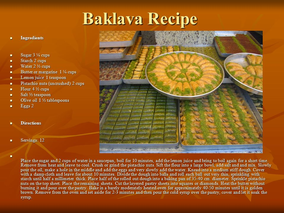 Baklava Recipe Ingredients Ingredients Sugar 3 ¼ cups Sugar 3 ¼ cups Starch 2 cups Starch 2 cups Water 2 ½ cups Water 2 ½ cups Butter or margarine 1 ¼ cups Butter or margarine 1 ¼ cups Lemon juice 1 teaspoon Lemon juice 1 teaspoon Pistachio nuts (uncrushed) 2 cups Pistachio nuts (uncrushed) 2 cups Flour 4 ½ cups Flour 4 ½ cups Salt ½ teaspoon Salt ½ teaspoon Olive oil 1 ½ tablespoons Olive oil 1 ½ tablespoons Eggs 2 Eggs 2 Directions Directions Servings: 12 Servings: 12 Place the sugar and 2 cups of water in a saucepan, boil for 10 minutes, add the lemon juice and bring to boil again for a short time.