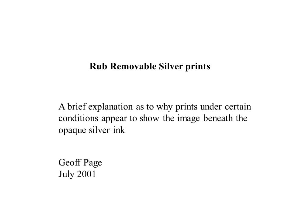 Rub Removable Silver prints A brief explanation as to why prints under certain conditions appear to show the image beneath the opaque silver ink Geoff