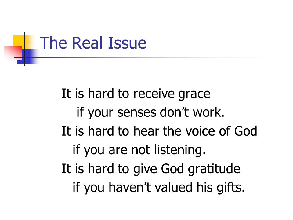 The Real Issue It is hard to receive grace if your senses don't work.