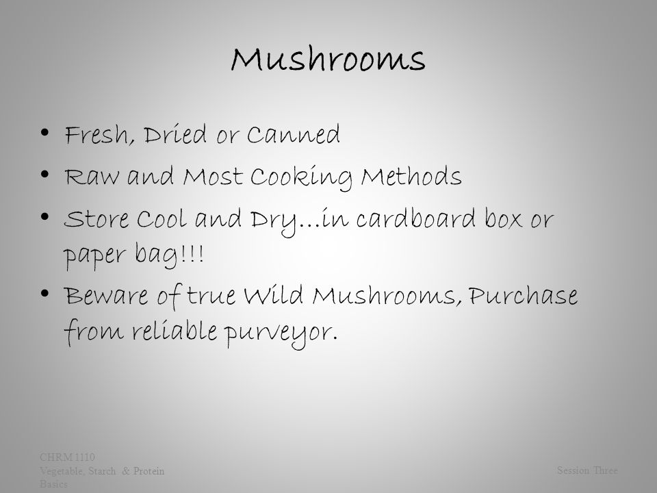 Mushrooms Fresh, Dried or Canned Raw and Most Cooking Methods Store Cool and Dry…in cardboard box or paper bag!!.