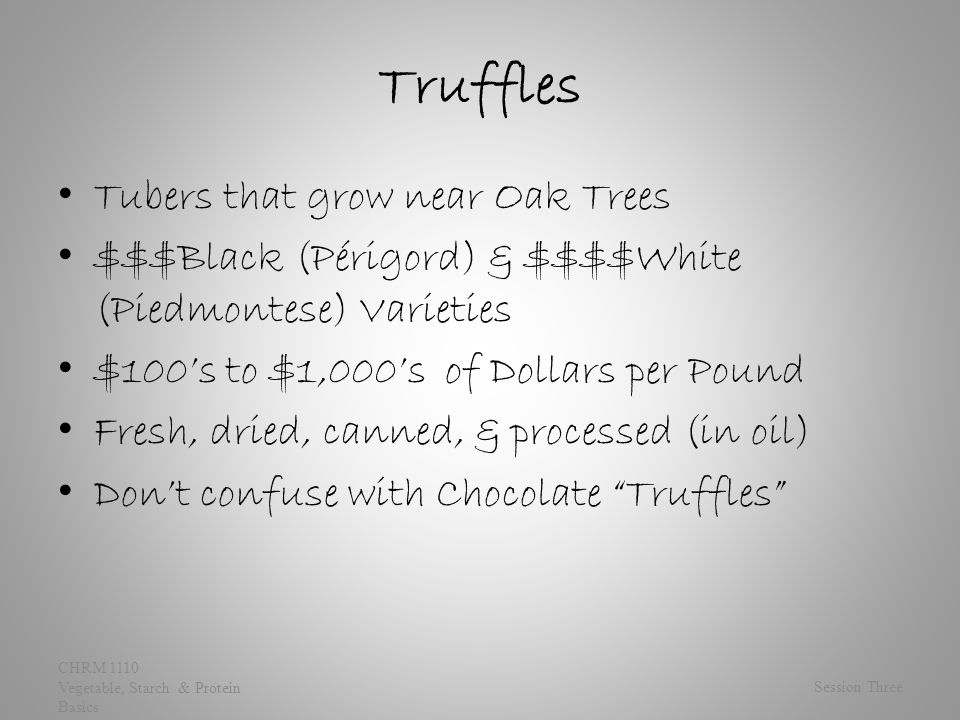 Truffles Tubers that grow near Oak Trees $$$Black (Périgord) & $$$$White (Piedmontese) Varieties $100's to $1,000's of Dollars per Pound Fresh, dried, canned, & processed (in oil) Don't confuse with Chocolate Truffles Session Three CHRM 1110 Vegetable, Starch & Protein Basics