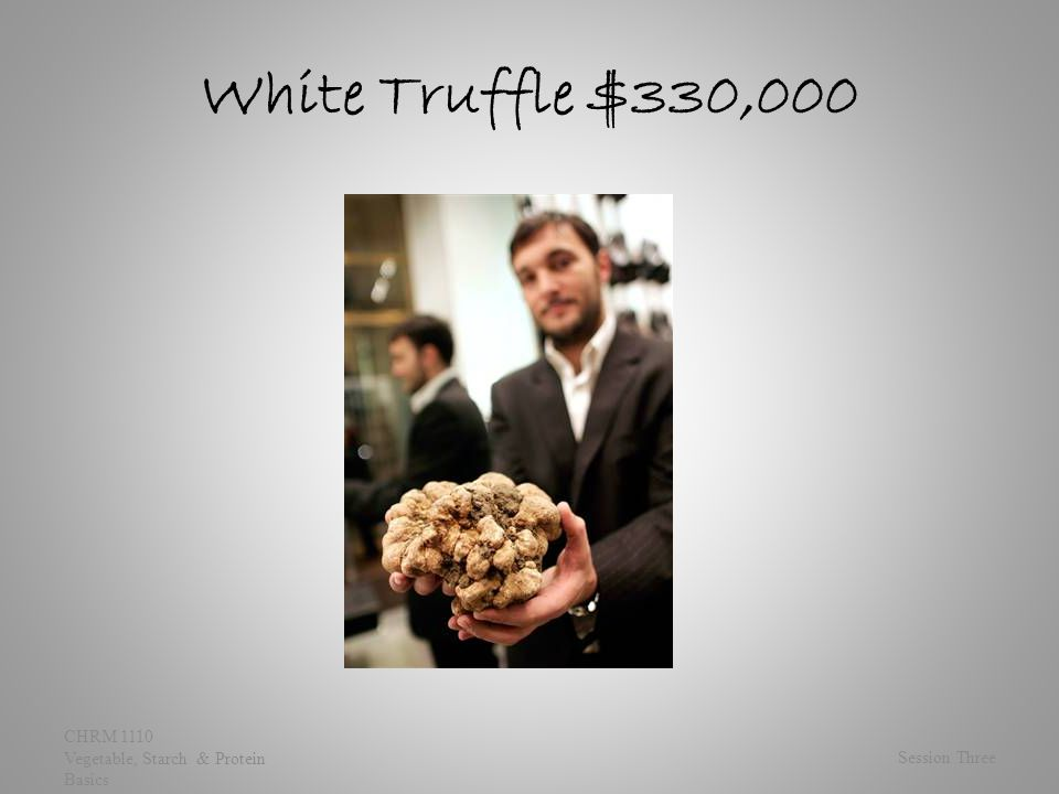 White Truffle $330,000 Session Three CHRM 1110 Vegetable, Starch & Protein Basics