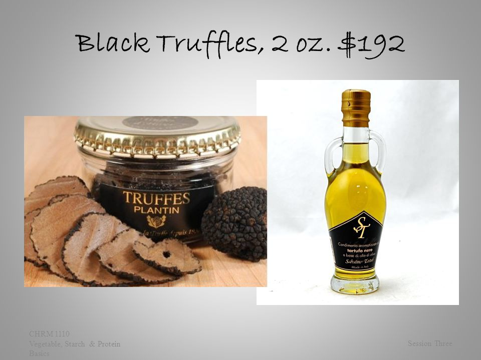 Black Truffles, 2 oz. $192 Session Three CHRM 1110 Vegetable, Starch & Protein Basics