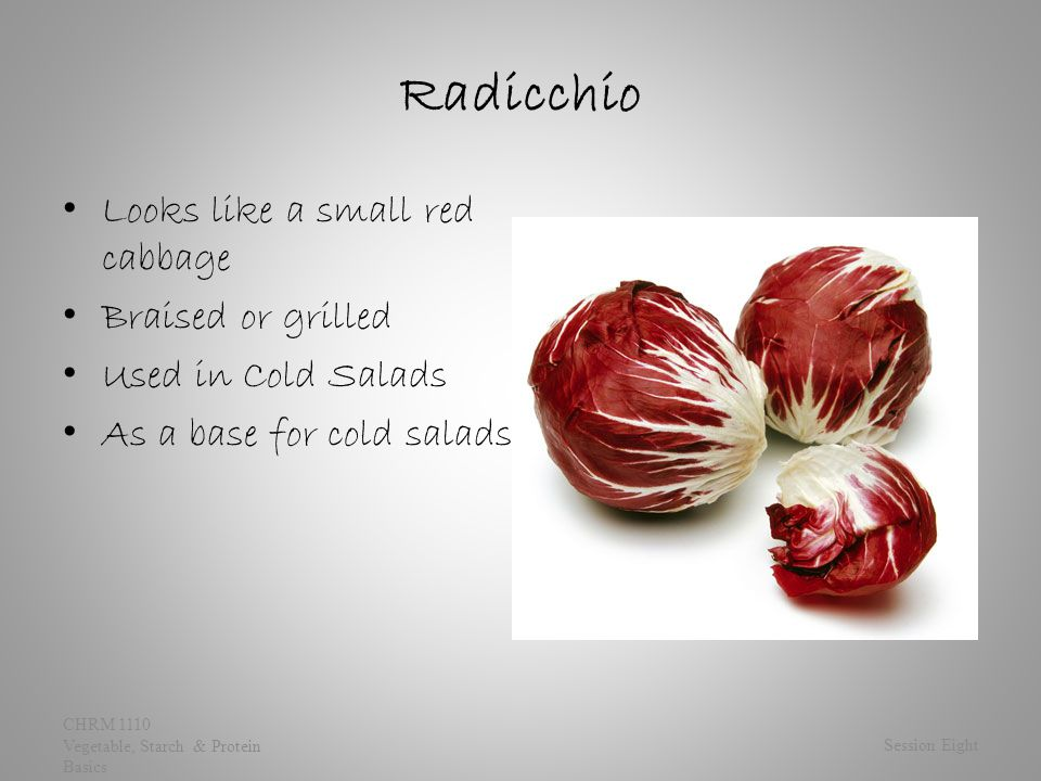 Radicchio Looks like a small red cabbage Braised or grilled Used in Cold Salads As a base for cold salads Session Eight CHRM 1110 Vegetable, Starch & Protein Basics