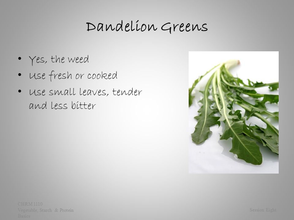 Dandelion Greens Yes, the weed Use fresh or cooked Use small leaves, tender and less bitter Session Eight CHRM 1110 Vegetable, Starch & Protein Basics
