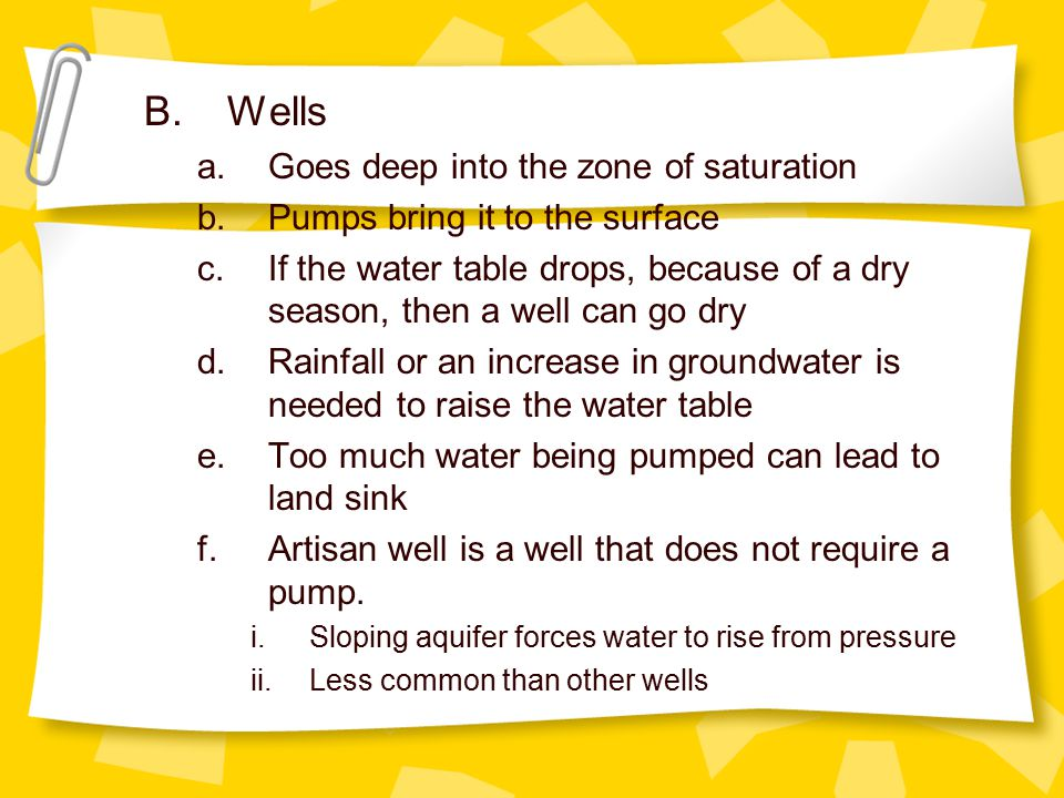B.Wells a.Goes deep into the zone of saturation b.Pumps bring it to the surface c.If the water table drops, because of a dry season, then a well can go dry d.Rainfall or an increase in groundwater is needed to raise the water table e.Too much water being pumped can lead to land sink f.Artisan well is a well that does not require a pump.