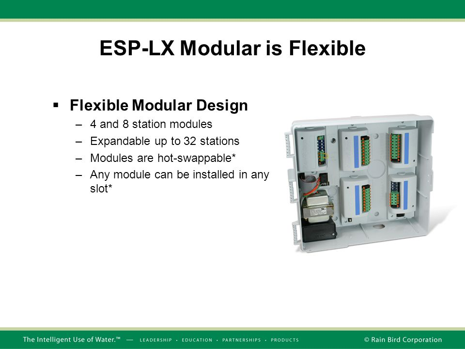 ESP-LX Modular is Flexible  Flexible Modular Design –4 and 8 station modules –Expandable up to 32 stations –Modules are hot-swappable* –Any module can be installed in any slot*
