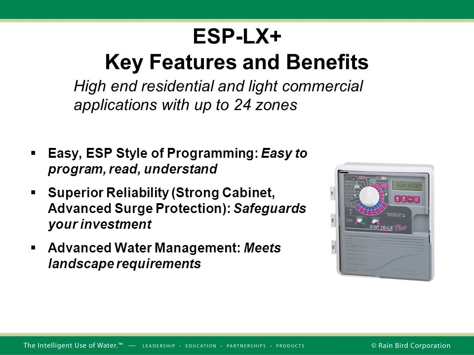 ESP-LX+ Key Features and Benefits  Easy, ESP Style of Programming: Easy to program, read, understand  Superior Reliability (Strong Cabinet, Advanced Surge Protection): Safeguards your investment  Advanced Water Management: Meets landscape requirements High end residential and light commercial applications with up to 24 zones