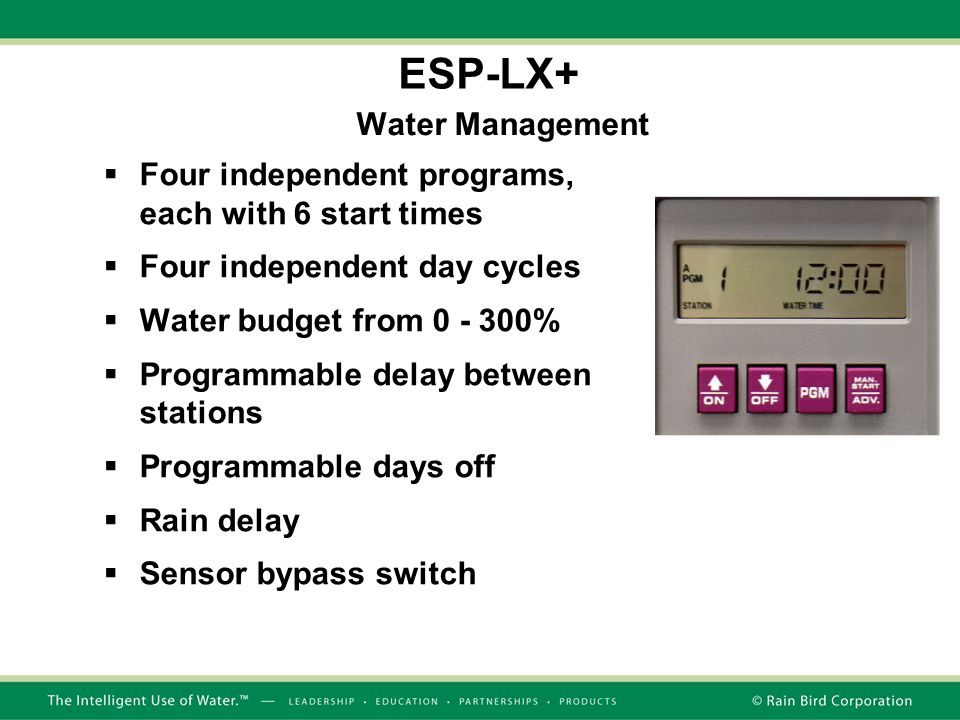 Water Management  Four independent programs, each with 6 start times  Four independent day cycles  Water budget from 0 - 300%  Programmable delay between stations  Programmable days off  Rain delay  Sensor bypass switch ESP-LX+