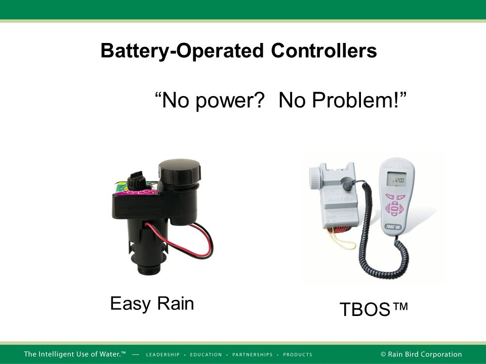 Battery-Operated Controllers TBOS™ No power? No Problem! Easy Rain